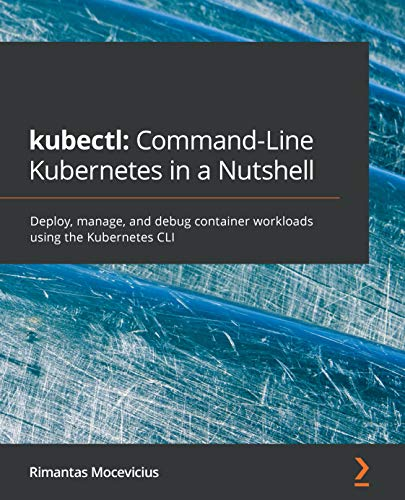 kubectl: Command-Line Kubernetes in a Nutshell: Deploy, manage, and debug container workloads using
