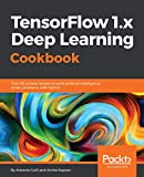 TensorFlow 1.x Deep Learning Cookbook: Over 90 unique recipes to solve artificial-intelligence driven problems with Python