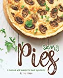 Savory Pies: A Cookbook with Some Not So Sweet Ingredients!