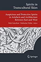Spirits in Transcultural Skies: Auspicious and Protective Spirits in Artefacts and Architecture Between East and West (Transcultural Research – Heidelberg Studies on Asia and Europe in a Global Context)