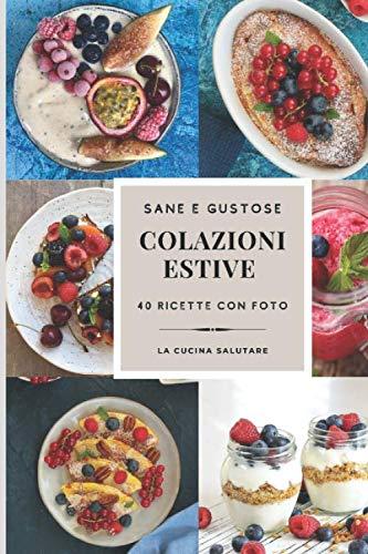 SANE E GUSTOSE COLAZIONI ESTIVE: 40 ricette con foto