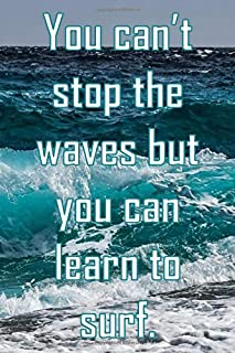 You can't stop the waves but you can learn to surf.: Inspirational journal notebook to write in with cool ocean cover and quote. Great gift.