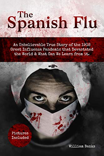 THE SPANISH FLU: An Unbelievable True Story of the 1918 Great Influenza Pandemic that Devastated the World & What Can We Learn from it. Pictures Included. by [William Banks]
