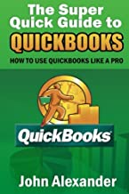 The Super Quick Guide to Quickbooks: How to Use Quickbooks Like a Pro