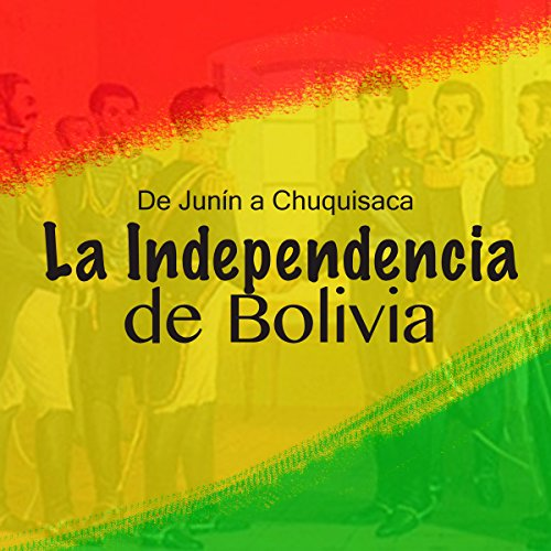 La Independencia de Bolivia: De Junín a Chuquisaca audiobook cover art