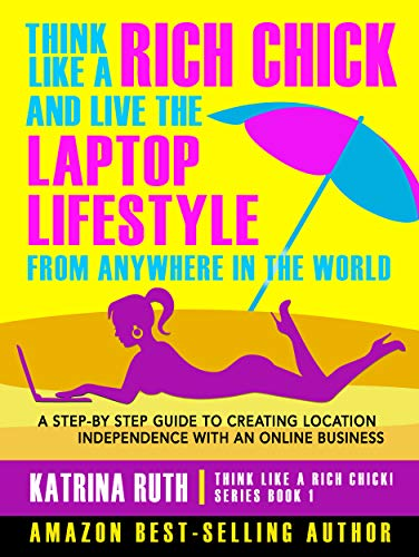 Think Like a Rich Chick! And Live the Laptop Lifestyle, From Anywhere in the World: A Step-by-Step Guide to Creating Location Independence with an Online Business (English Edition)