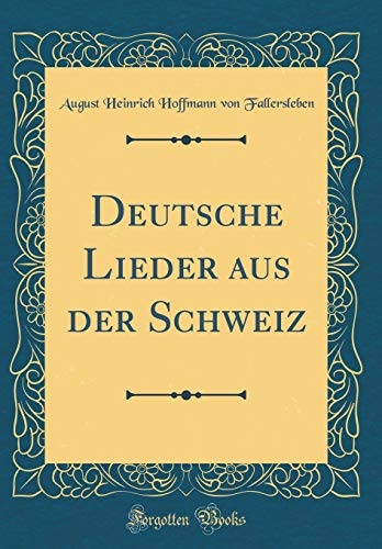 Deutsche Lieder aus der Schweiz (Classic Reprint)