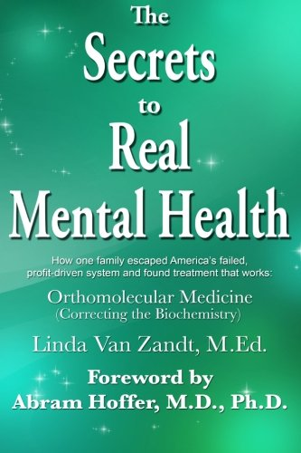 The Secrets to Real Mental Health: How one family escaped from America's failed, profit-driven system and found treatment that works: orthomolecular medicine (correcting the biochemistry)