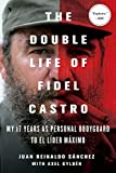 The Double Life of Fidel Castro: My 17 Years as Personal Bodyguard to El Lider Maximo