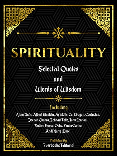 Spirituality: Selected Quotes And Words Of Wisdom: INCLUDING: Alan Watts, Albert Einstein, Aristotle, Carl Sagan, Confucius, Deepak Chopra, Eckhart Tolle, ... Coelho And Many More! (English Edition)
