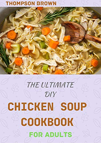 THE ULTIMATE DIY CHICKEN SOUP COOKBOOK FOR ADULTS : Over 40...