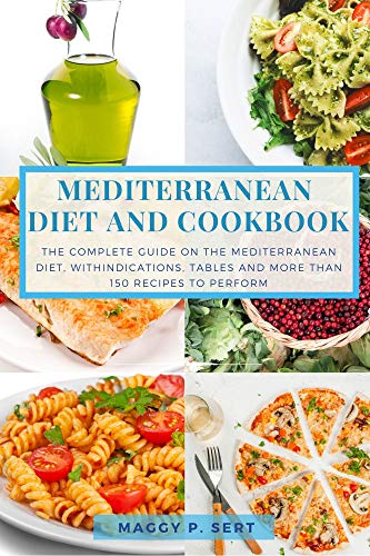 Mediterranean Diet and Cookbook: The complete guide on the Mediterranean diet, with indications, tables and more than 150 recipes to perform by [Maggy P. Sert]