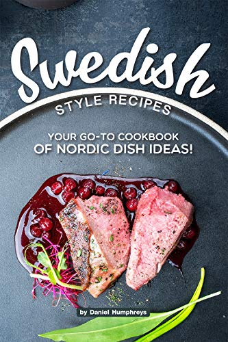Swedish Style Recipes: Your Go-To Cookbook of Nordic Dish...