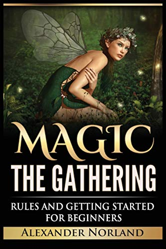 Magic The Gathering: Rules and Getting Started For Beginners: Rules and Getting Started For Beginners (MTG, Strategies, Deck Building, Rules)