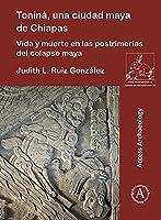 Tonina, Una Ciudad Maya de Chiapas: Vida Y Muerte En Las Postrimerias del Colapso Maya (Paris Monographs in American Archaeology)