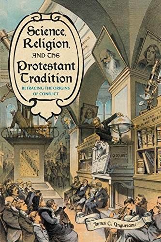 Science, Religion, and the Protestant Tradition: Retracing the Origins of Conflict (Sci & Culture in the Nineteenth Century) by James C. Ungureanu