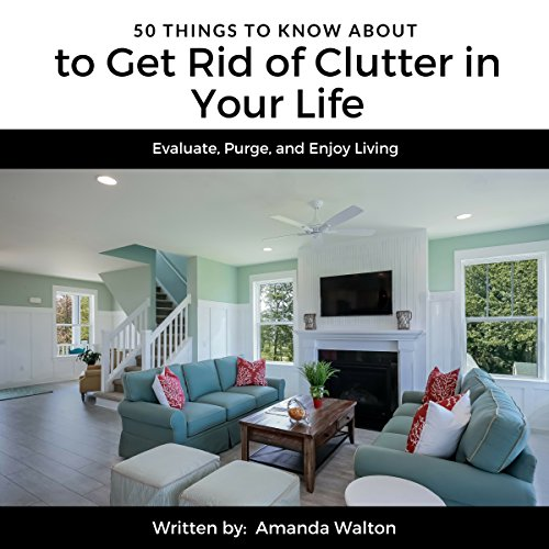 50 Things to Know to Get Rid of Clutter in Your Life: Evaluate, Purge, and Enjoy Living audiobook cover art