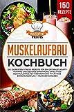 Muskelaufbau Kochbuch: Die 150 besten Fitness Rezepte für ein optimales Krafttraining und gesunde...