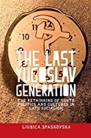 The Last Yugoslav Generation: The Rethinking of Youth Politics and Cultures in Late Socialism