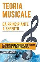 Teoria Musicale: Manuale per la comprensione degli elementi fondamentali di teoria della musica - Da principiante a esperto (Nozioni Essenziali Per Musicisti)