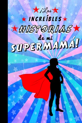 ¡Las increíbles historias de mi supermamá!: Cuaderno de líneas para escribir notas, ideas, recuerdos... Regalo original para el Día de la Madre, ... y colorido. Libreta de 6