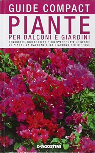 Piante per balconi e giardini. Conoscere, riconoscere e coltivare tutte le specie di piante da balcone e da giardino più diffuse