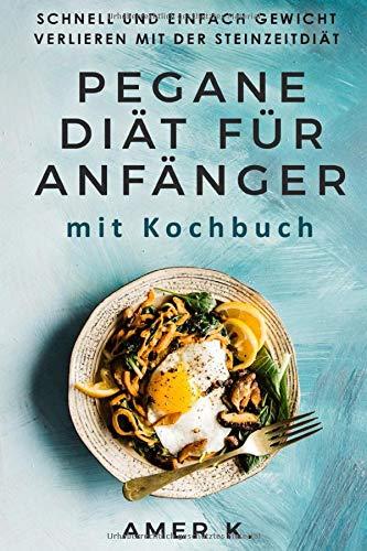 Pegane Diät für Anfänger mit Kochbuch: Schnell und einfach Gewicht verlieren mit der Steinzeitdiät
