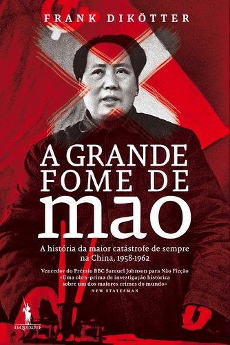 A Grande Fome de Mao A história da maior catástrofe de sempre na China, 1958-1962