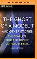 The Ghost of a Model T: And Other Stories (Complete Short Fiction of Clifford D. Simak)