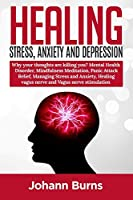 Healing Stress, Anxiety and Depression: Why your thoughts arekilling you? Mental Health Disorder, MindfulnessMeditation, Panic Attack Relief, Managing Stress andAnxiety, Healing Vagus Nerve, Vagus NerveStimulation
