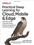 Practical Deep Learning for Cloud, Mobile, and Edge: Real-World AI & Computer-Vision Projects Using Python, Keras & TensorFlow