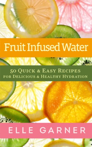 Book: Fruit Infused Water - 50 Quick & Easy Recipes For Delicious & Healthy Hydration by Elle Garner