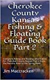 Cherokee County Kansas Fishing & Floating Guide Book Part 2: Complete fishing and floating information for Cherokee County Kansas Part 2 from the Neosho ... (Kansas Fishing & Floating Guide Books 12)