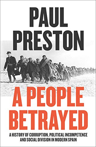 A People Betrayed: A History of Corruption, Political Incompetence and Social Division in Modern Spain 1874-2018 (English Edition)