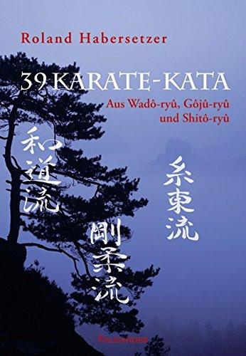39 Karate-Kata: Aus Wadô-ryû, Gôjû-ryû und Shitô-ryû: Aus Wado-ryu, Goju-ryu und Shito-ryu