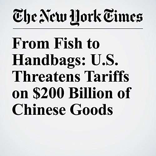 From Fish to Handbags: U.S. Threatens Tariffs on $200 Billion of Chinese Goods copertina