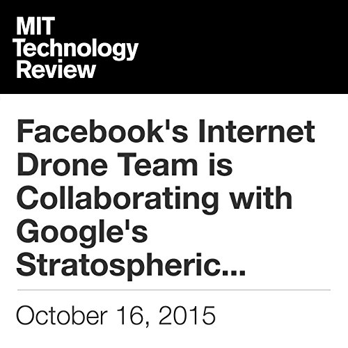 Facebook's Internet Drone Team is Collaborating with Google's Stratospheric Balloons Project                   By:                                                                                                                                 Tom Simonite                               Narrated by:                                                                                                                                 Elizabeth Wells                      Length: 5 mins     Not rated yet     Overall 0.0