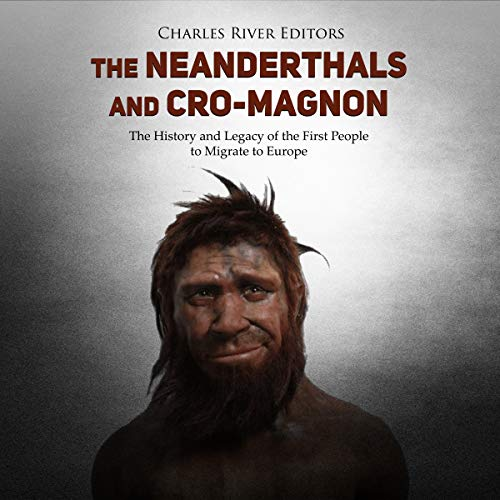 The Neanderthals and Cro-Magnon: The History and Legacy of the First People to Migrate to Europe Audiobook By Charles River Editors cover art