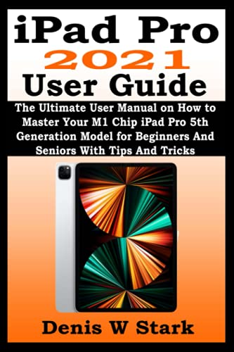 iPad Pro 2021 User Guide: The Ultimate User Manual on How to Master Your M1 Chip iPad Pro 5th Generation Model for Beginners And Seniors With Tips And Tricks