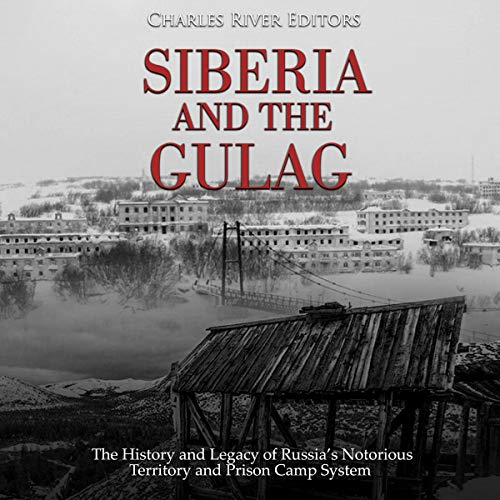 Siberia and the Gulag: The History and Legacy of Russia's Most Notorious Territory and Prison Camp System audiobook cover art