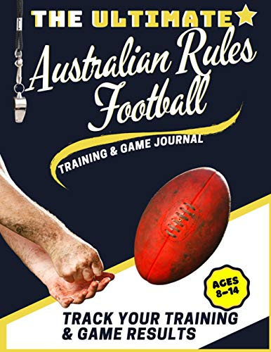 The Ultimate Australian Rules Football Training and Game Journal: Record and Track Your Training Game and Season Performance: Perfect for Kids and ... x 80 Pages (7) (Sports Training & Game)