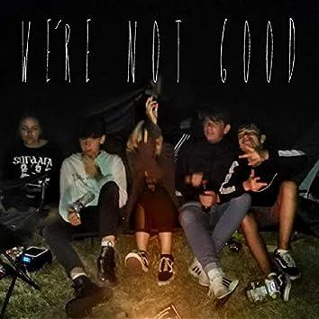 We're Not Good