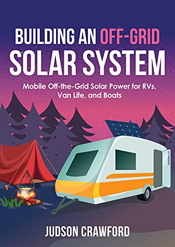Building an Off-Grid Solar System: Mobile Off-the-Grid Solar Power for RVs, Van Life, and Boats by [Judson Crawford]