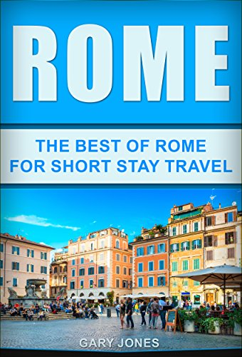 Rome:The Best Of Rome: For Short Stay Travel (Short Stay Travel - City Guides Book 7)