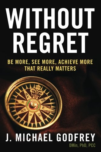 Compare Textbook Prices for Without Regret: Be more, see more, achieve more that really matters  ISBN 9780989235716 by Godfrey, J. Michael