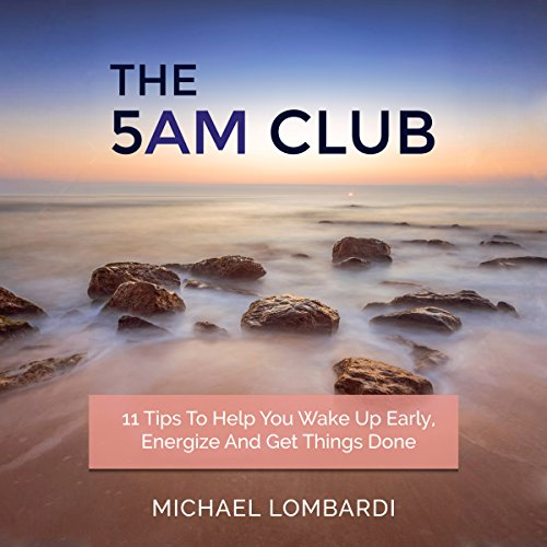 The 5 AM Club: 11 Tips to Help You Wake Up Early, Energize and Get Things Done audiobook cover art
