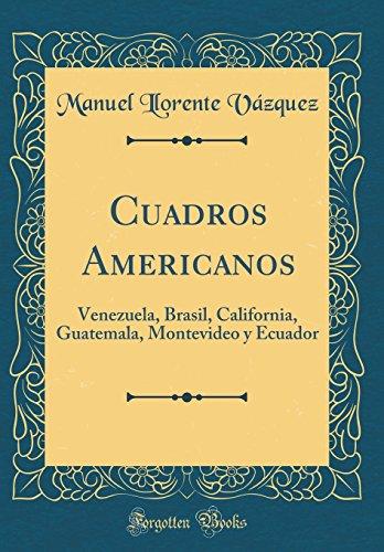 Cuadros Americanos: Venezuela, Brasil, California, Guatemala, Montevideo y Ecuador (Classic Reprint)