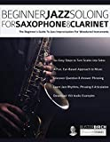 Beginner Jazz Soloing for Saxophone & Clarinet: The beginner's guide to jazz improvisation for woodwind instruments (Beginner Jazz Woodwind Soloing)