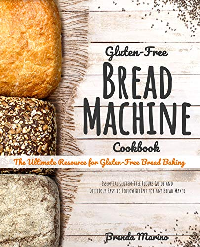 Gluten-Free Bread Machine Cookbook: The Ultimate Resource for Gluten-Free Bread Baking, Essential Gluten-Free Flours Guide and Delicious Easy-to-Follow Recipes for Any Bread Maker