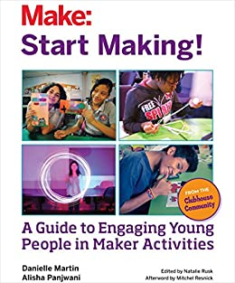 Start Making!: A Guide to Engaging Young People in Maker Activities by [Danielle Martin, Alisha Panjwani, Natalie Rusk]